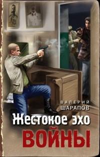 Валерий Шарапов - Жестокое эхо войны