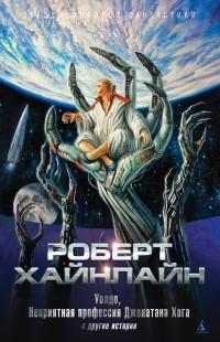 Роберт Хайнлайн - «Уолдо», «Неприятная профессия Джонатана Хога» и другие истории