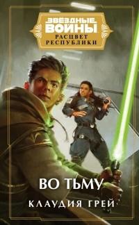 Клаудия Грэй - Звёздные войны: Расцвет Республики. Во тьму