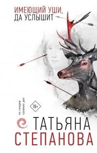 Татьяна Степанова - Имеющий уши, да услышит